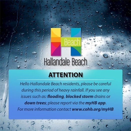 Hallandale Beach Residents are urged to be careful during this period of heavy rainfall. If you see any issues such as: flooding, blocked strom drains or downed trees, please take a photo with your cell phone and upload it to the free MyHB app. This way we can address this immediately. For more info, visit www.cohb.org/MyHB.