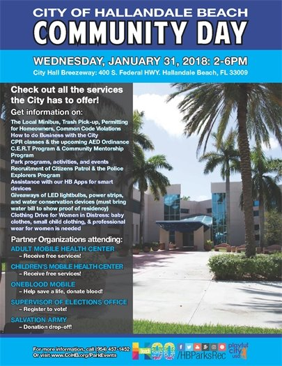 The City of Hallandale wants to inform all of its residents of the services we provide. Come out to the City Hall Breezeway, 400 S. Federal HWY, Hallandale Beach on January 31st from 2-6pm and get information on: The Local Minibus, Trash Pick-up, Permitting for Homeowners, Common Code Violations. How to do business with the City. CPR classes & the upcoming AED Ordinance, C.E.R.T. Program & Community Mentorship Program. Park programs, activities, and events. Recruitment of citizens patrol & the Police Explorers Program. Assistance with our HB Apps for smart devices. Giveaways of LED lightbulbs, power strips, and water conservation devices (must bring water bill to show proof of residency). Clothing Drive for Women in Distress; baby clothes, small child clothing, & professional wear for women is needed. Partner Organizations attending: Adult Mobile Health Center- Receive free services. Children's Mobile Health Center- Receive free services. OneBlood Mobile- Help save a life, donate blood. Supervisor of Elections Office- Register to vote. Salvation Army- Donation drop off. For more information call 954-457-1452 or go to www.CoHB.com/ParkEvents